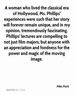 Mike Merli  - A woman who lived the classical era of Hollywood, Ms. Phillips' experiences were such that her story will forever remain unique, and in my opinion, tremendously fascinating. Phillips' lectures are compelling to not just film majors, but anyone with an appreciation and fondness for the power and magic of the moving image.