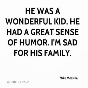 Mike Messina  - He was a wonderful kid. He had a great sense of humor. I'm sad for his family.