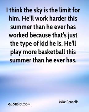 I think the sky is the limit for him. He'll work harder this summer than he ever has worked because that's just the type of kid he is. He'll play more basketball this summer than he ever has.