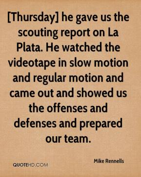 [Thursday] he gave us the scouting report on La Plata. He watched the videotape in slow motion and regular motion and came out and showed us the offenses and defenses and prepared our team.