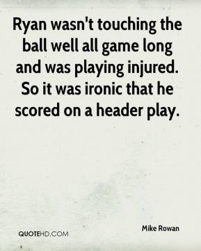 Mike Rowan  - Ryan wasn't touching the ball well all game long and was playing injured. So it was ironic that he scored on a header play.