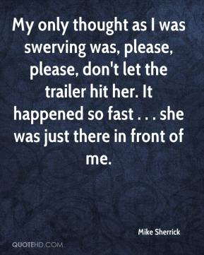 My only thought as I was swerving was, please, please, don't let the trailer hit her. It happened so fast . . . she was just there in front of me.