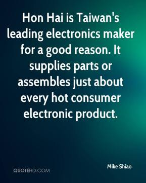 Mike Shiao  - Hon Hai is Taiwan's leading electronics maker for a good reason. It supplies parts or assembles just about every hot consumer electronic product.