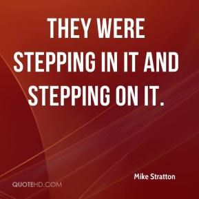 Mike Stratton  - They were stepping in it and stepping on it.