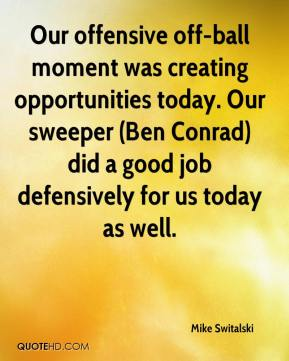 Mike Switalski  - Our offensive off-ball moment was creating opportunities today. Our sweeper (Ben Conrad) did a good job defensively for us today as well.