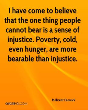 I have come to believe that the one thing people cannot bear is a sense of injustice. Poverty, cold, even hunger, are more bearable than injustice.