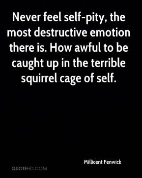 Millicent Fenwick  - Never feel self-pity, the most destructive emotion there is. How awful to be caught up in the terrible squirrel cage of self.