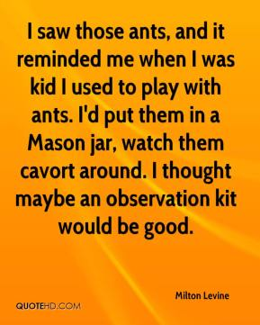 Milton Levine  - I saw those ants, and it reminded me when I was kid I used to play with ants. I'd put them in a Mason jar, watch them cavort around. I thought maybe an observation kit would be good.