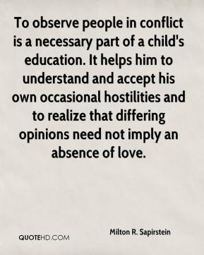 Milton R. Sapirstein - To observe people in conflict is a necessary part of a child's education. It helps him to understand and accept his own occasional hostilities and to realize that differing opinions need not imply an absence of love.