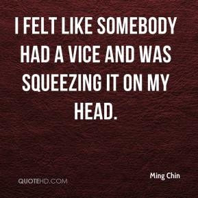 Ming Chin  - I felt like somebody had a vice and was squeezing it on my head.
