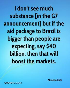 Miranda Xafa  - I don't see much substance [in the G7 announcement] but if the aid package to Brazil is bigger than people are expecting, say $40 billion, then that will boost the markets.