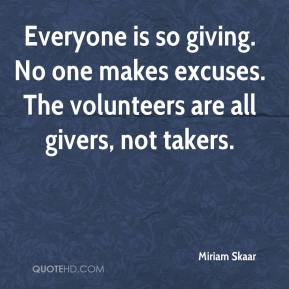 Miriam Skaar  - Everyone is so giving. No one makes excuses. The volunteers are all givers, not takers.