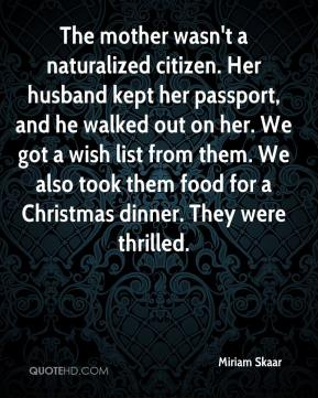 Miriam Skaar  - The mother wasn't a naturalized citizen. Her husband kept her passport, and he walked out on her. We got a wish list from them. We also took them food for a Christmas dinner. They were thrilled.