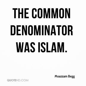 Moazzam Begg  - The common denominator was Islam.