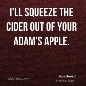 Moe Howard - I'll squeeze the cider out of your adam's apple.