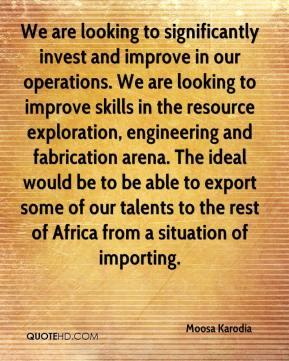 We are looking to significantly invest and improve in our operations. We are looking to improve skills in the resource exploration, engineering and fabrication arena. The ideal would be to be able to export some of our talents to the rest of Africa from a situation of importing.