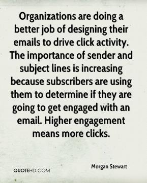 Morgan Stewart  - Organizations are doing a better job of designing their emails to drive click activity. The importance of sender and subject lines is increasing because subscribers are using them to determine if they are going to get engaged with an email. Higher engagement means more clicks.