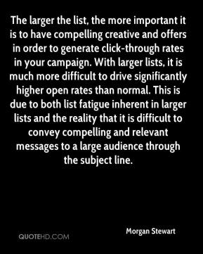 Morgan Stewart  - The larger the list, the more important it is to have compelling creative and offers in order to generate click-through rates in your campaign. With larger lists, it is much more difficult to drive significantly higher open rates than normal. This is due to both list fatigue inherent in larger lists and the reality that it is difficult to convey compelling and relevant messages to a large audience through the subject line.