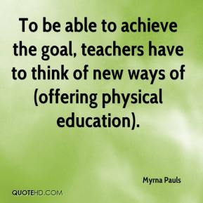 Myrna Pauls  - To be able to achieve the goal, teachers have to think of new ways of (offering physical education).