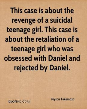 This case is about the revenge of a suicidal teenage girl. This case is about the retaliation of a teenage girl who was obsessed with Daniel and rejected by Daniel.