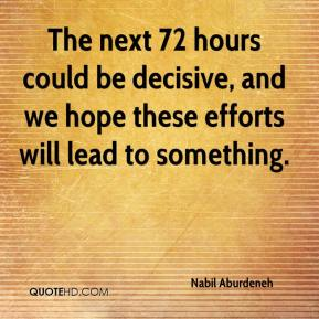 The next 72 hours could be decisive, and we hope these efforts will lead to something.