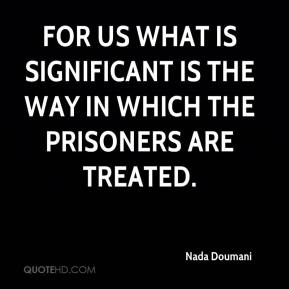 For us what is significant is the way in which the prisoners are treated.