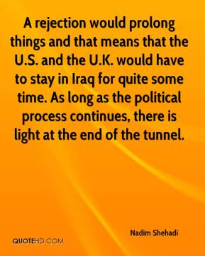 A rejection would prolong things and that means that the U.S. and the U.K. would have to stay in Iraq for quite some time. As long as the political process continues, there is light at the end of the tunnel.