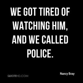 Nancy Bray  - We got tired of watching him, and we called police.