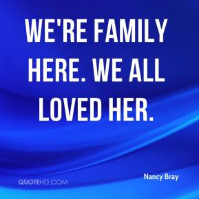 We're family here. We all loved her.