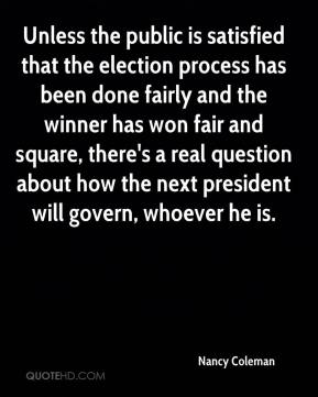 Nancy Coleman  - Unless the public is satisfied that the election process has been done fairly and the winner has won fair and square, there's a real question about how the next president will govern, whoever he is.