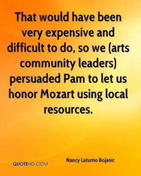 Nancy Laturno Bojanic  - That would have been very expensive and difficult to do, so we (arts community leaders) persuaded Pam to let us honor Mozart using local resources.
