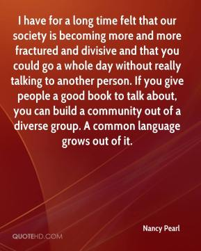 Nancy Pearl  - I have for a long time felt that our society is becoming more and more fractured and divisive and that you could go a whole day without really talking to another person. If you give people a good book to talk about, you can build a community out of a diverse group. A common language grows out of it.