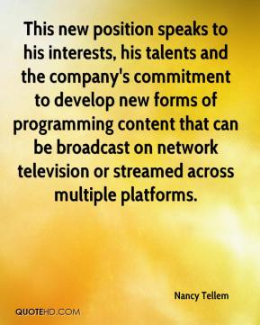 Nancy Tellem  - This new position speaks to his interests, his talents and the company's commitment to develop new forms of programming content that can be broadcast on network television or streamed across multiple platforms.