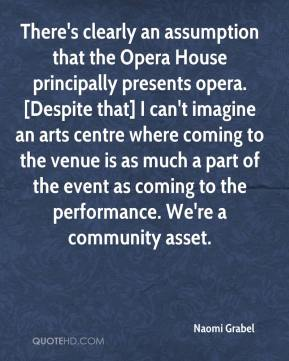 Naomi Grabel  - There's clearly an assumption that the Opera House principally presents opera. [Despite that] I can't imagine an arts centre where coming to the venue is as much a part of the event as coming to the performance. We're a community asset.