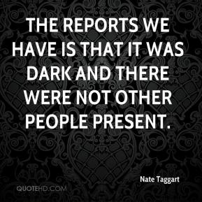 Nate Taggart  - The reports we have is that it was dark and there were not other people present.