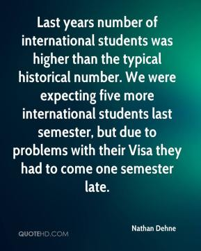 Nathan Dehne  - Last years number of international students was higher than the typical historical number. We were expecting five more international students last semester, but due to problems with their Visa they had to come one semester late.