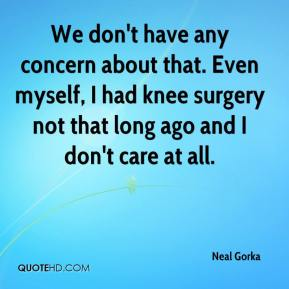 Neal Gorka  - We don't have any concern about that. Even myself, I had knee surgery not that long ago and I don't care at all.