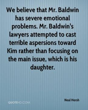 Neal Hersh  - We believe that Mr. Baldwin has severe emotional problems. Mr. Baldwin's lawyers attempted to cast terrible aspersions toward Kim rather than focusing on the main issue, which is his daughter.