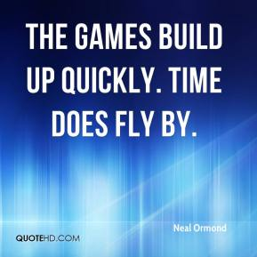 Neal Ormond  - The games build up quickly. Time does fly by.