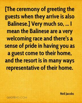 Neil Jacobs  - [The ceremony of greeting the guests when they arrive is also Balinese.] Very much so, ... I mean the Balinese are a very welcoming race and there's a sense of pride in having you as a guest come to their home, and the resort is in many ways representative of their home.