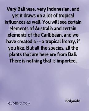 Neil Jacobs  - Very Balinese, very Indonesian, and yet it draws on a lot of tropical influences as well. You will see certain elements of Australia and certain elements of the Caribbean, and we have created a -- a tropical frenzy, if you like. But all the species, all the plants that are here are from Bali. There is nothing that is imported.