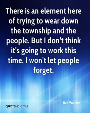Neil Wallace  - There is an element here of trying to wear down the township and the people. But I don't think it's going to work this time. I won't let people forget.
