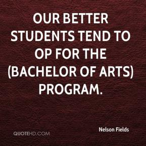 Nelson Fields  - Our better students tend to op for the (Bachelor of Arts) program.