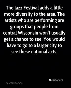 Nick Marrero  - The Jazz Festival adds a little more diversity to the area. The artists who are performing are groups that people from central Wisconsin won't usually get a chance to see. You would have to go to a larger city to see these national acts.