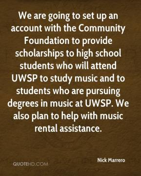 Nick Marrero  - We are going to set up an account with the Community Foundation to provide scholarships to high school students who will attend UWSP to study music and to students who are pursuing degrees in music at UWSP. We also plan to help with music rental assistance.