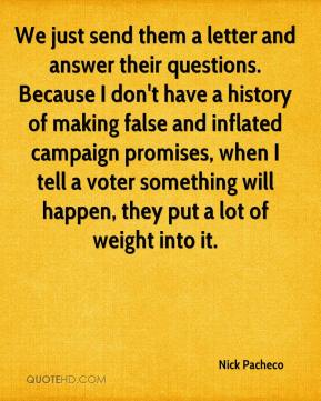 Nick Pacheco  - We just send them a letter and answer their questions. Because I don't have a history of making false and inflated campaign promises, when I tell a voter something will happen, they put a lot of weight into it.