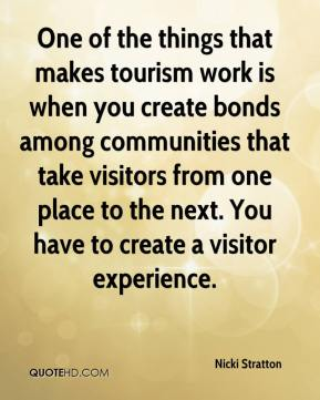 Nicki Stratton  - One of the things that makes tourism work is when you create bonds among communities that take visitors from one place to the next. You have to create a visitor experience.
