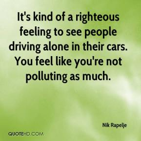 It's kind of a righteous feeling to see people driving alone in their cars. You feel like you're not polluting as much.