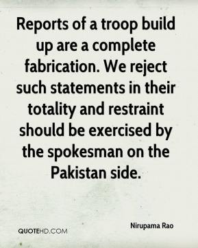 Nirupama Rao  - Reports of a troop build up are a complete fabrication. We reject such statements in their totality and restraint should be exercised by the spokesman on the Pakistan side.