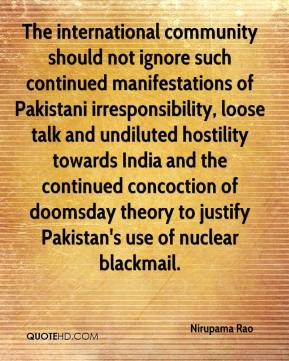 Nirupama Rao  - The international community should not ignore such continued manifestations of Pakistani irresponsibility, loose talk and undiluted hostility towards India and the continued concoction of doomsday theory to justify Pakistan's use of nuclear blackmail.